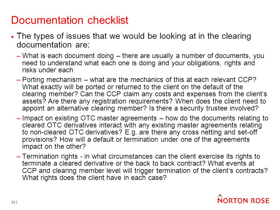 13 Documentation checklist The types of issues that we would be looking at in the clearing documentation are: –What is each document doing – there are usually a number of documents, you need to understand what each one is doing and your obligations, rights and risks under each –Porting mechanism – what are the mechanics of this at each relevant CCP.