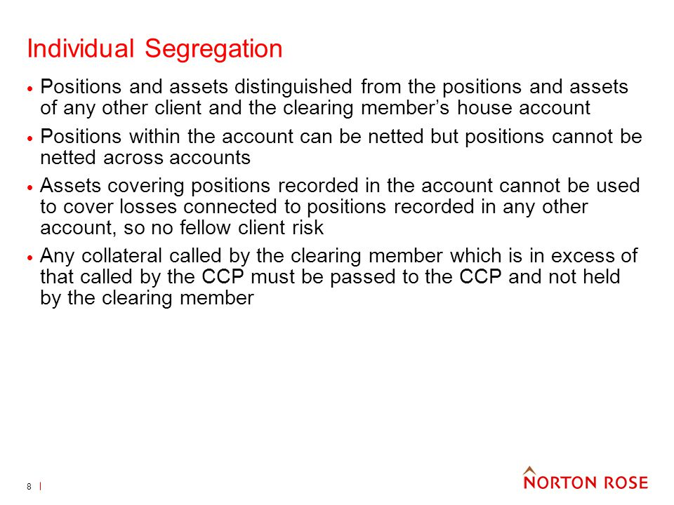8 Individual Segregation Positions and assets distinguished from the positions and assets of any other client and the clearing members house account Positions within the account can be netted but positions cannot be netted across accounts Assets covering positions recorded in the account cannot be used to cover losses connected to positions recorded in any other account, so no fellow client risk Any collateral called by the clearing member which is in excess of that called by the CCP must be passed to the CCP and not held by the clearing member