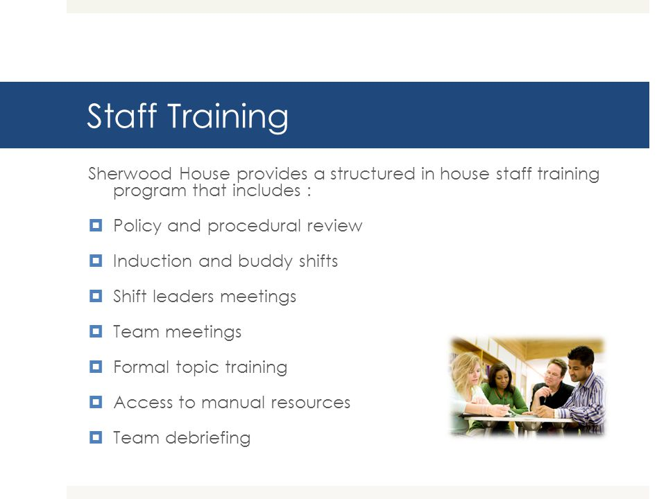 Staff Training Sherwood House provides a structured in house staff training program that includes : Policy and procedural review Induction and buddy s