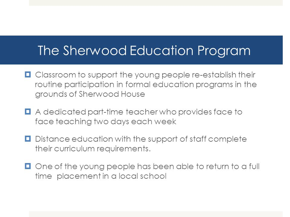 The Sherwood Education Program Classroom to support the young people re-establish their routine participation in formal education programs in the grou