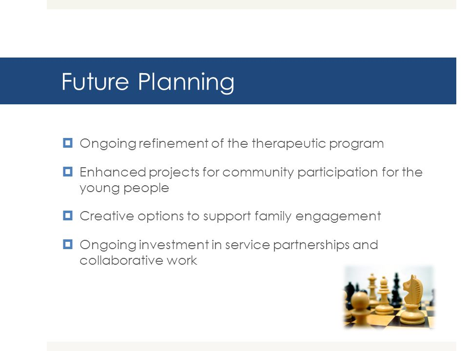 Future Planning Ongoing refinement of the therapeutic program Enhanced projects for community participation for the young people Creative options to s