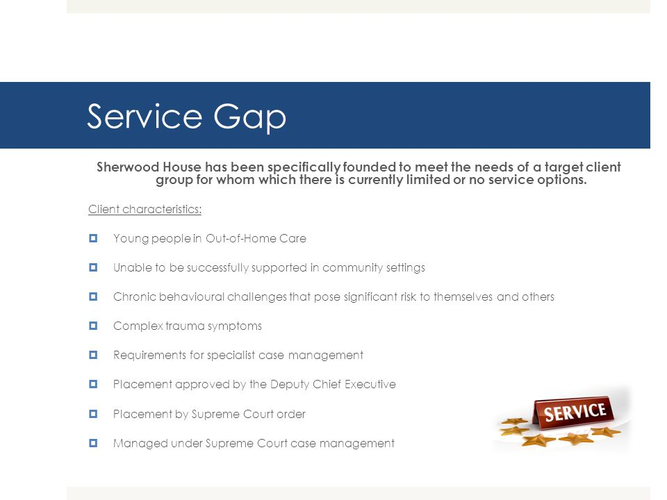 Service Gap Sherwood House has been specifically founded to meet the needs of a target client group for whom which there is currently limited or no se