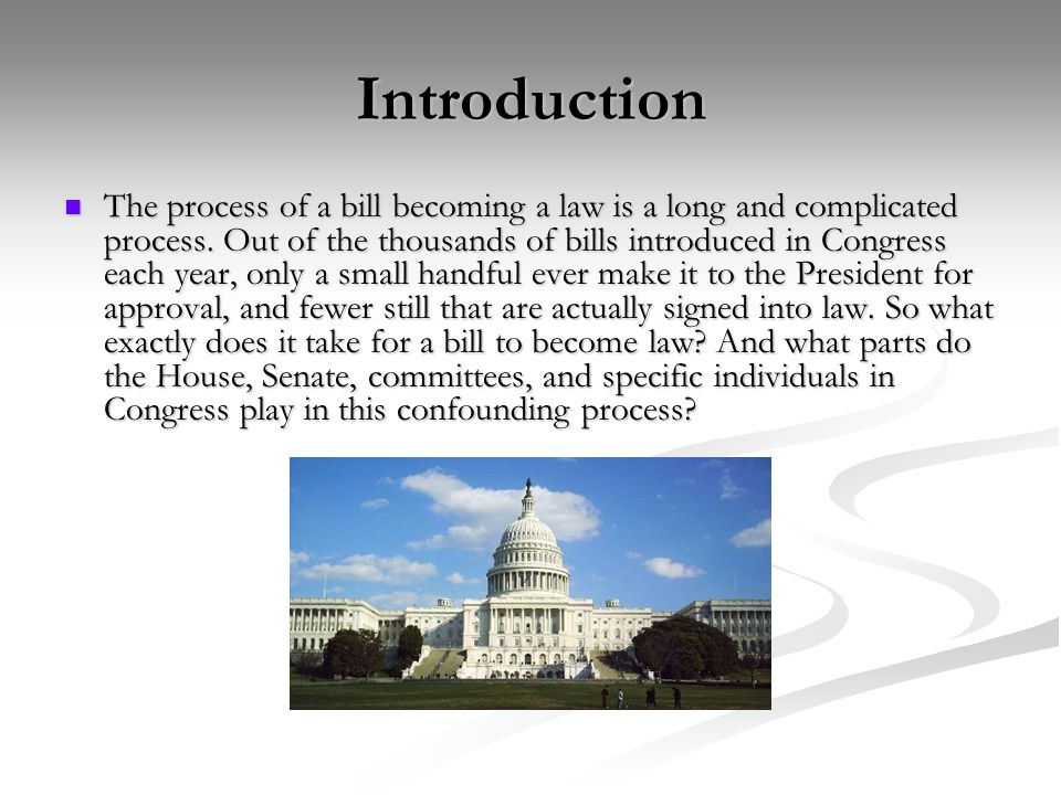 Introduction The process of a bill becoming a law is a long and complicated process.