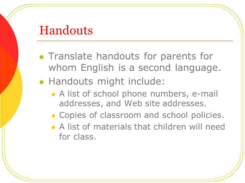 Handouts Translate handouts for parents for whom English is a second language. Handouts might include: A list of school phone numbers, e-mail addresse
