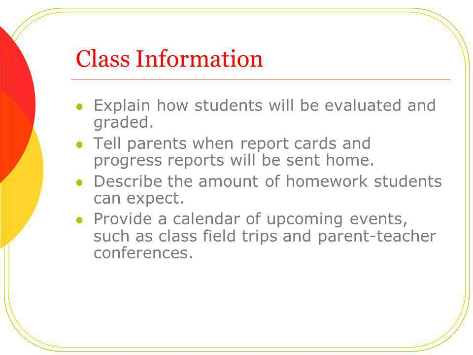 Class Information Explain how students will be evaluated and graded. Tell parents when report cards and progress reports will be sent home. Describe t