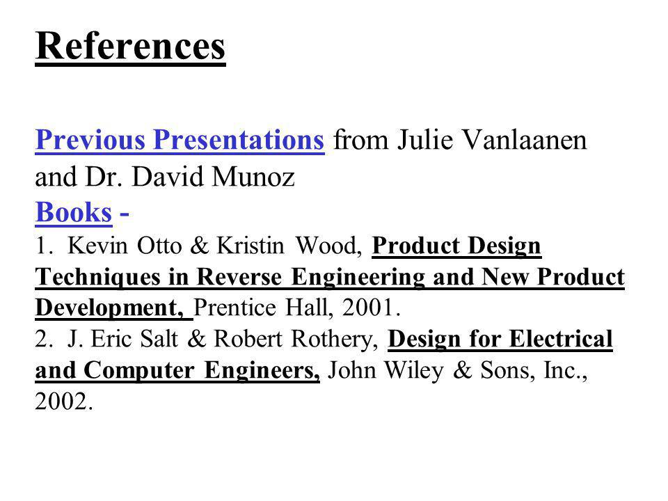 References Previous Presentations from Julie Vanlaanen and Dr. David Munoz Books - 1. Kevin Otto & Kristin Wood, Product Design Techniques in Reverse