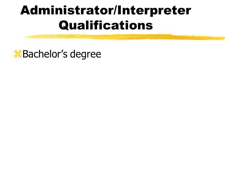 Administrator/Interpreter Qualifications zBachelors degree