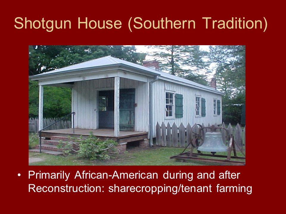 Shotgun House (Southern Tradition) Primarily African-American during and after Reconstruction: sharecropping/tenant farming