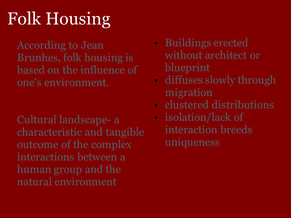 Folk Housing According to Jean Brunhes, folk housing is based on the influence of one's environment. Cultural landscape- a characteristic and tangible