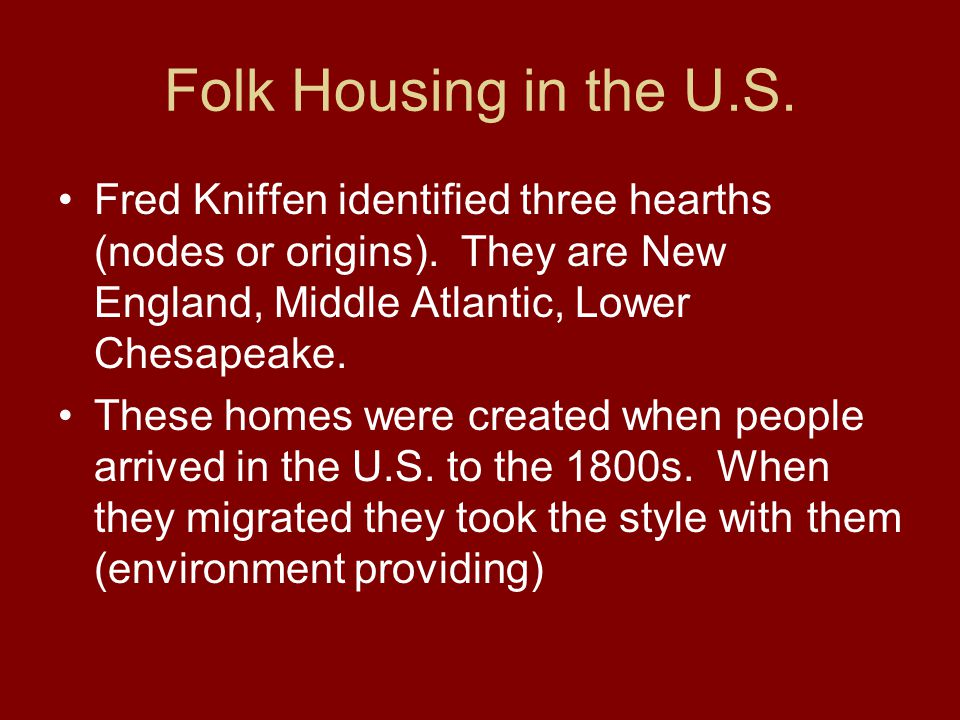 Folk Housing in the U.S. Fred Kniffen identified three hearths (nodes or origins). They are New England, Middle Atlantic, Lower Chesapeake. These home