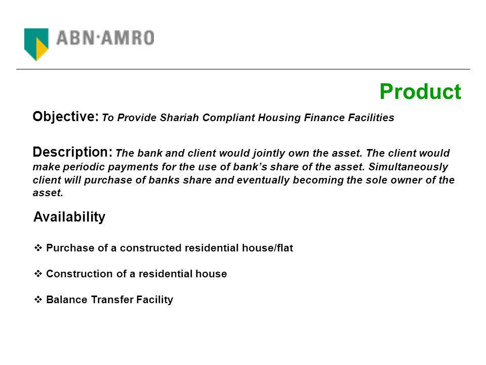 Process Flow BankClient Joint Ownership Asset Monthly Payment = Rental + Ownership Units Asset Client Bank Complete Ownership To Client Diminishing Musharakah Agreement & Agreement to Mortgage Rental Agreement Agreement To Purchase