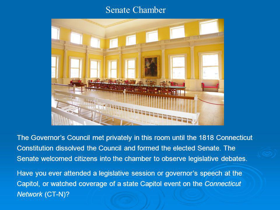 Senate Chamber The Governors Council met privately in this room until the 1818 Connecticut Constitution dissolved the Council and formed the elected S