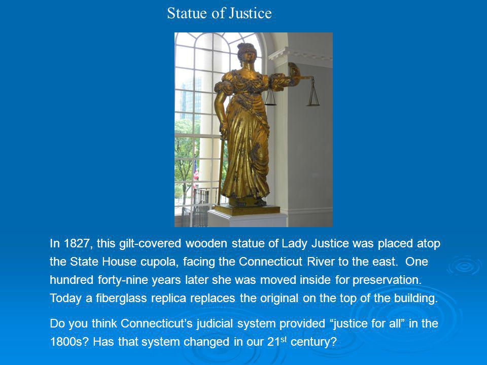 Statue of Justice In 1827, this gilt-covered wooden statue of Lady Justice was placed atop the State House cupola, facing the Connecticut River to the