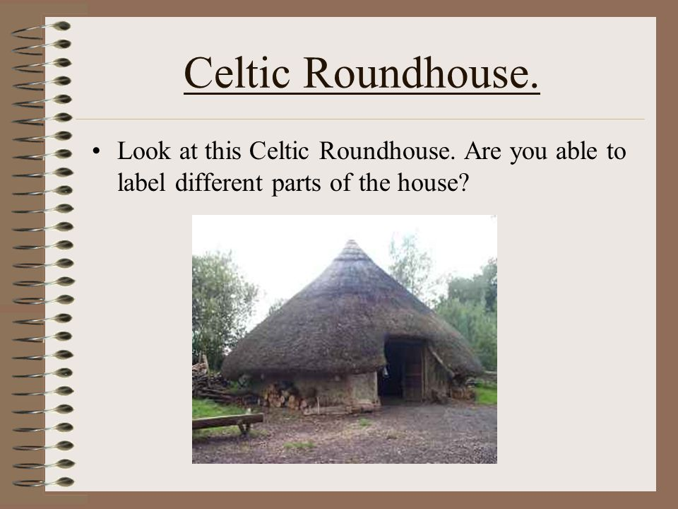 Celtic Roundhouses. This a Celtic Roundhouse. What type of materials have been used? The Celts usually lived near forests and rivers. Why do you think
