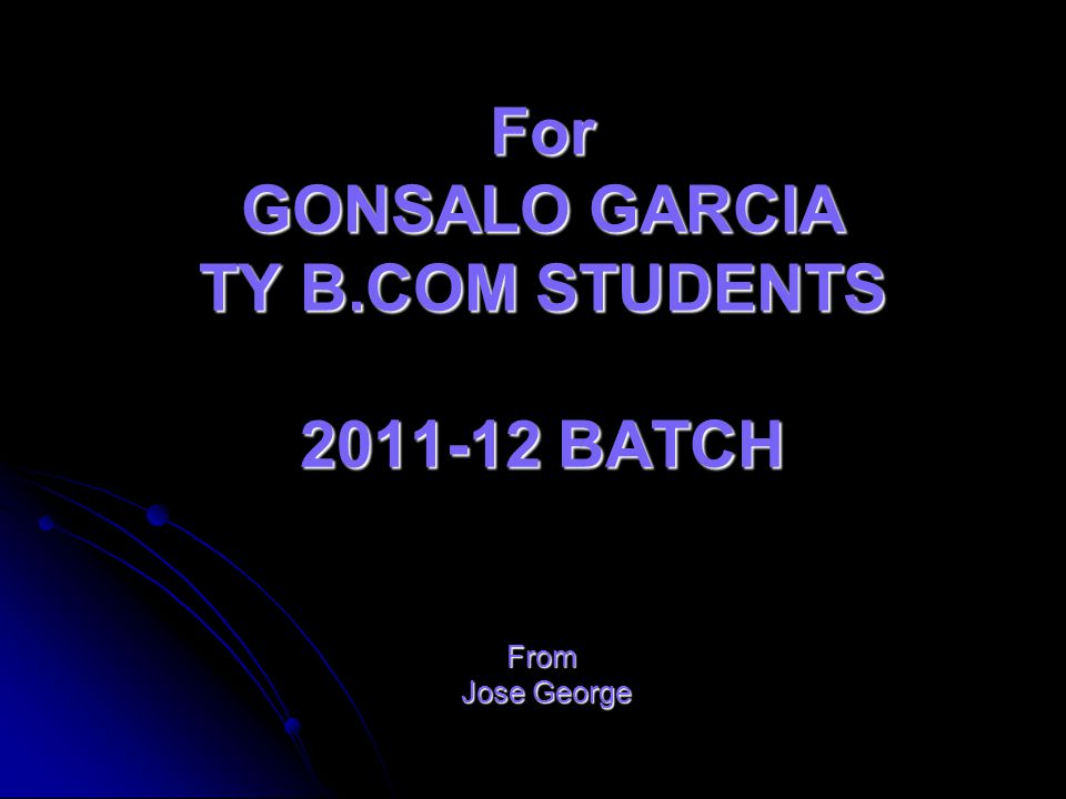 For GONSALO GARCIA TY B.COM STUDENTS 2011-12 BATCH From Jose George