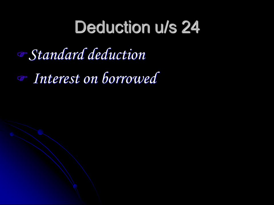 Deduction u/s 24 Standard deduction Standard deduction Interest on borrowed Interest on borrowed
