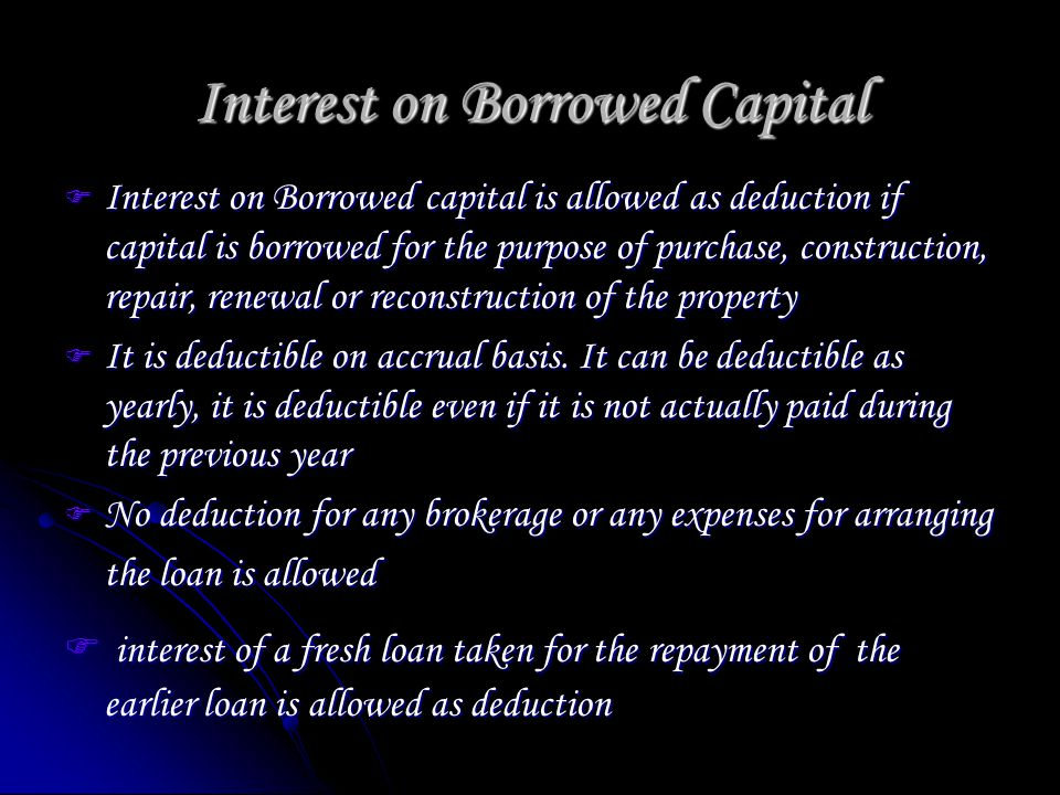 Interest on Borrowed Capital Interest on Borrowed capital is allowed as deduction if capital is borrowed for the purpose of purchase, construction, repair, renewal or reconstruction of the property Interest on Borrowed capital is allowed as deduction if capital is borrowed for the purpose of purchase, construction, repair, renewal or reconstruction of the property It is deductible on accrual basis.