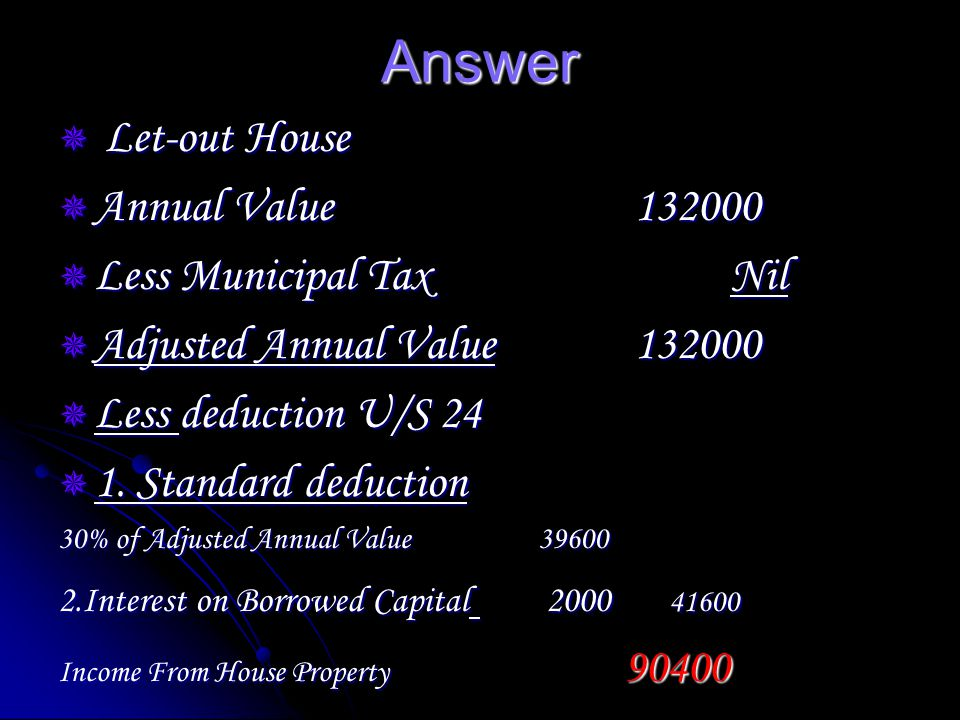 Answer Let-out House Let-out House Annual Value132000 Annual Value132000 Less Municipal TaxNil Less Municipal TaxNil Adjusted Annual Value132000 Adjusted Annual Value132000 Less deduction U/S 24 Less deduction U/S 24 1.