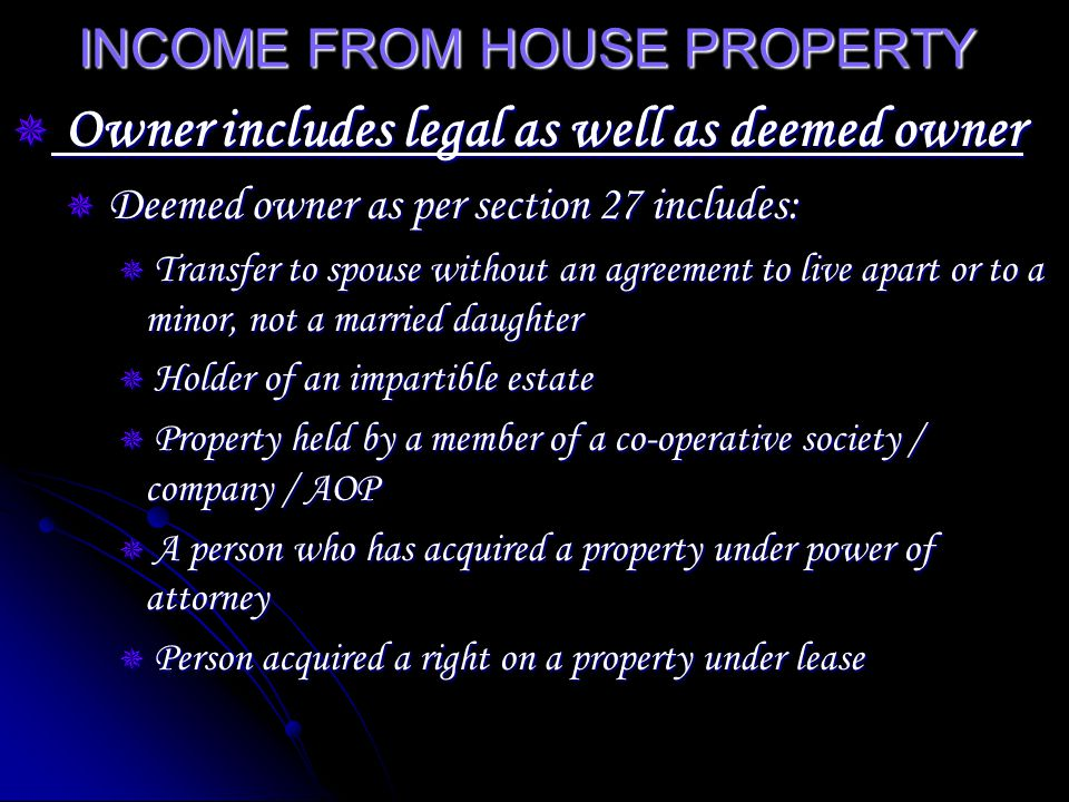 INCOME FROM HOUSE PROPERTY Owner includes legal as well as deemed owner Owner includes legal as well as deemed owner Deemed owner as per section 27 includes: Deemed owner as per section 27 includes: Transfer to spouse without an agreement to live apart or to a minor, not a married daughter Transfer to spouse without an agreement to live apart or to a minor, not a married daughter Holder of an impartible estate Holder of an impartible estate Property held by a member of a co-operative society / company / AOP Property held by a member of a co-operative society / company / AOP A person who has acquired a property under power of attorney A person who has acquired a property under power of attorney Person acquired a right on a property under lease Person acquired a right on a property under lease