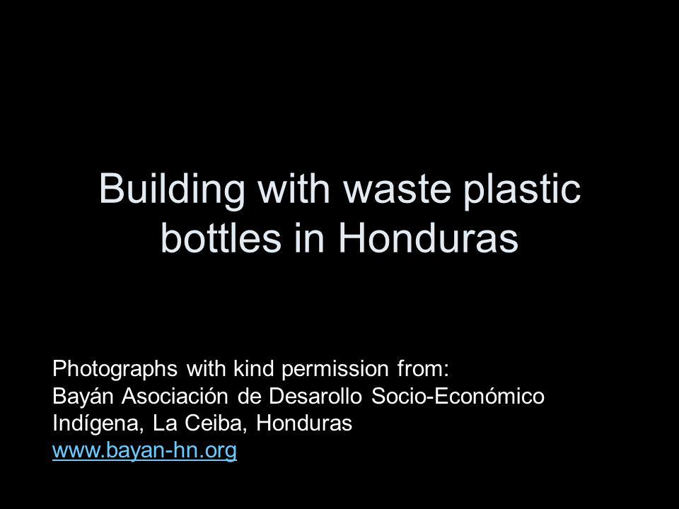 Building with waste plastic bottles in Honduras Photographs with kind permission from: Bayán Asociación de Desarollo Socio-Económico Indígena, La Ceiba, Honduras www.bayan-hn.org