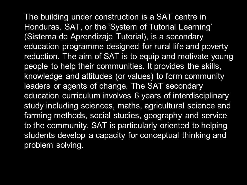 The building under construction is a SAT centre in Honduras. SAT, or the System of Tutorial Learning (Sistema de Aprendizaje Tutorial), is a secondary