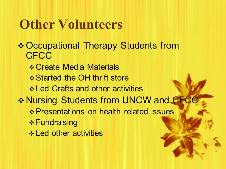Other Volunteers Occupational Therapy Students from CFCC Create Media Materials Started the OH thrift store Led Crafts and other activities Nursing St