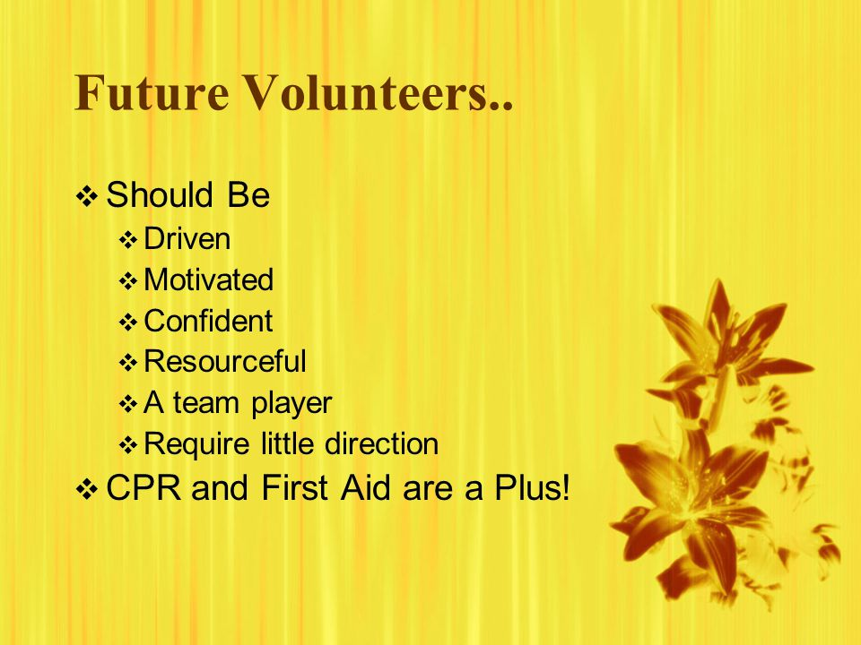 Future Volunteers.. Should Be Driven Motivated Confident Resourceful A team player Require little direction CPR and First Aid are a Plus! Should Be Dr