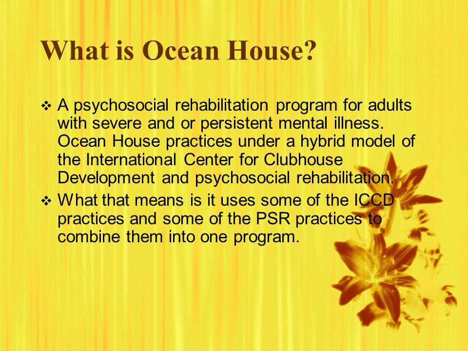 What is Ocean House? A psychosocial rehabilitation program for adults with severe and or persistent mental illness. Ocean House practices under a hybr