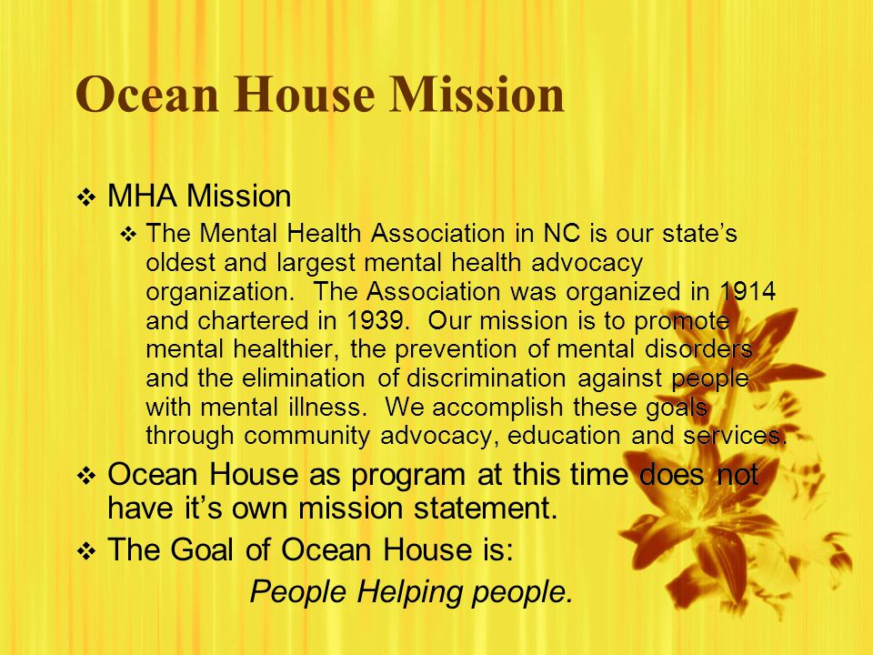 Ocean House Mission MHA Mission The Mental Health Association in NC is our states oldest and largest mental health advocacy organization. The Associat