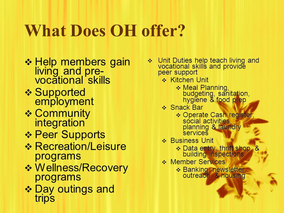 What Does OH offer? Help members gain living and pre- vocational skills Supported employment Community integration Peer Supports Recreation/Leisure pr