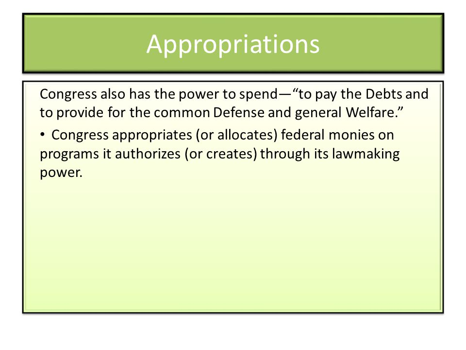 Appropriations Congress also has the power to spendto pay the Debts and to provide for the common Defense and general Welfare. Congress appropriates (