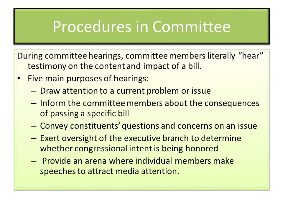 Procedures in Committee During committee hearings, committee members literally hear testimony on the content and impact of a bill. Five main purposes