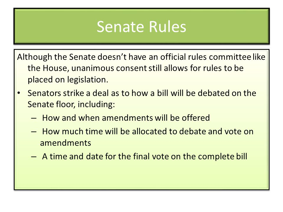 Senate Rules Although the Senate doesnt have an official rules committee like the House, unanimous consent still allows for rules to be placed on legi