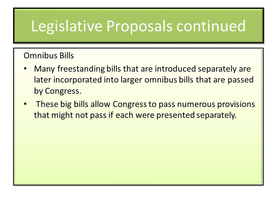 Legislative Proposals continued Omnibus Bills Many freestanding bills that are introduced separately are later incorporated into larger omnibus bills