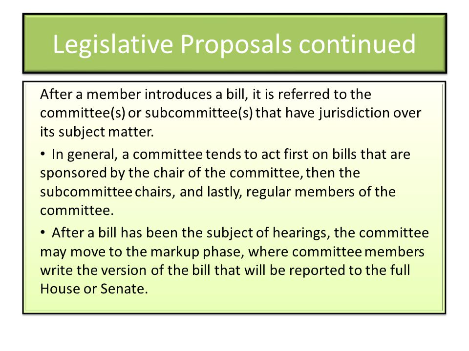 Legislative Proposals continued After a member introduces a bill, it is referred to the committee(s) or subcommittee(s) that have jurisdiction over it