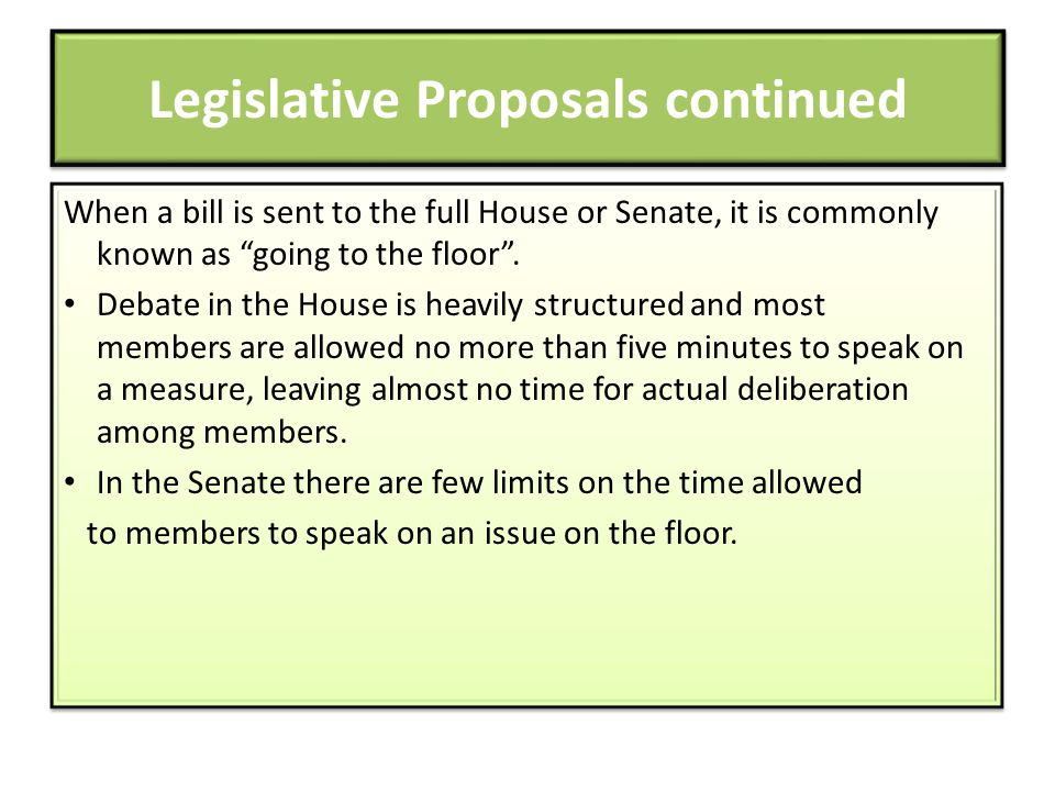 Legislative Proposals continued When a bill is sent to the full House or Senate, it is commonly known as going to the floor. Debate in the House is he