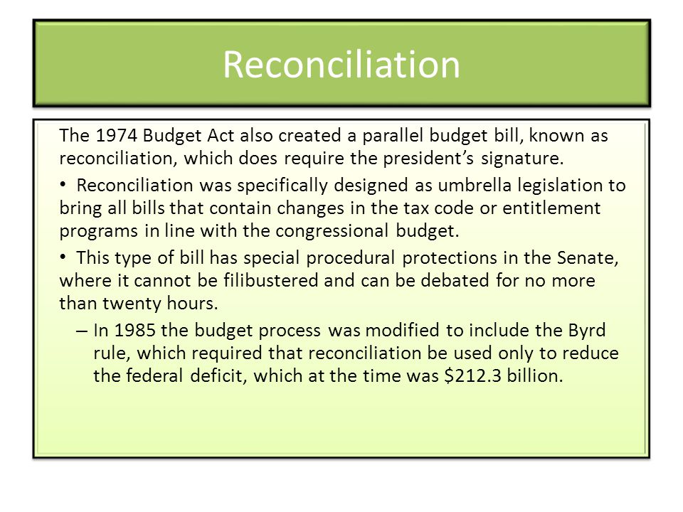 Reconciliation The 1974 Budget Act also created a parallel budget bill, known as reconciliation, which does require the presidents signature. Reconcil