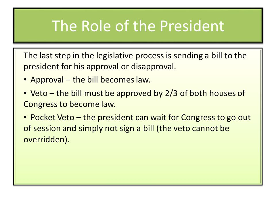 The Role of the President The last step in the legislative process is sending a bill to the president for his approval or disapproval. Approval – the