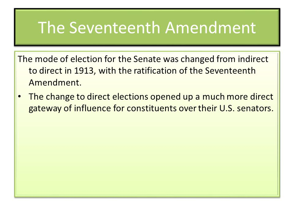 The Seventeenth Amendment The mode of election for the Senate was changed from indirect to direct in 1913, with the ratification of the Seventeenth Am