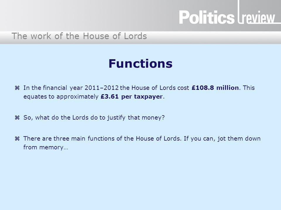 The work of the House of Lords Functions In the financial year 2011–2012 the House of Lords cost £108.8 million. This equates to approximately £3.61 p