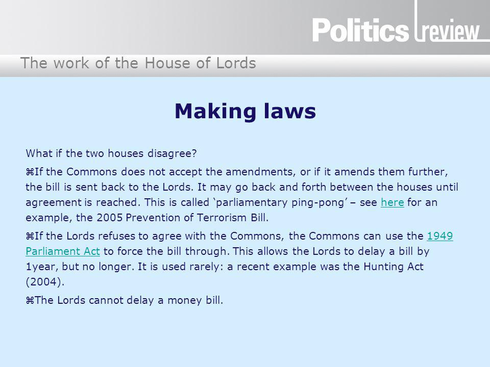 The work of the House of Lords Making laws What if the two houses disagree? If the Commons does not accept the amendments, or if it amends them furthe