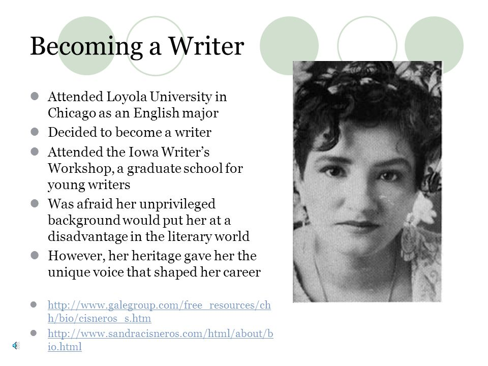 Becoming a Writer Attended Loyola University in Chicago as an English major Decided to become a writer Attended the Iowa Writers Workshop, a graduate school for young writers Was afraid her unprivileged background would put her at a disadvantage in the literary world However, her heritage gave her the unique voice that shaped her career http://www.galegroup.com/free_resources/ch h/bio/cisneros_s.htm http://www.galegroup.com/free_resources/ch h/bio/cisneros_s.htm http://www.sandracisneros.com/html/about/b io.html http://www.sandracisneros.com/html/about/b io.html
