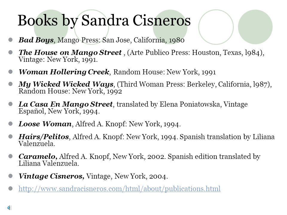 Books by Sandra Cisneros Bad Boys, Mango Press: San Jose, California, 1980 The House on Mango Street, (Arte Publico Press: Houston, Texas, l984), Vintage: New York, 1991.