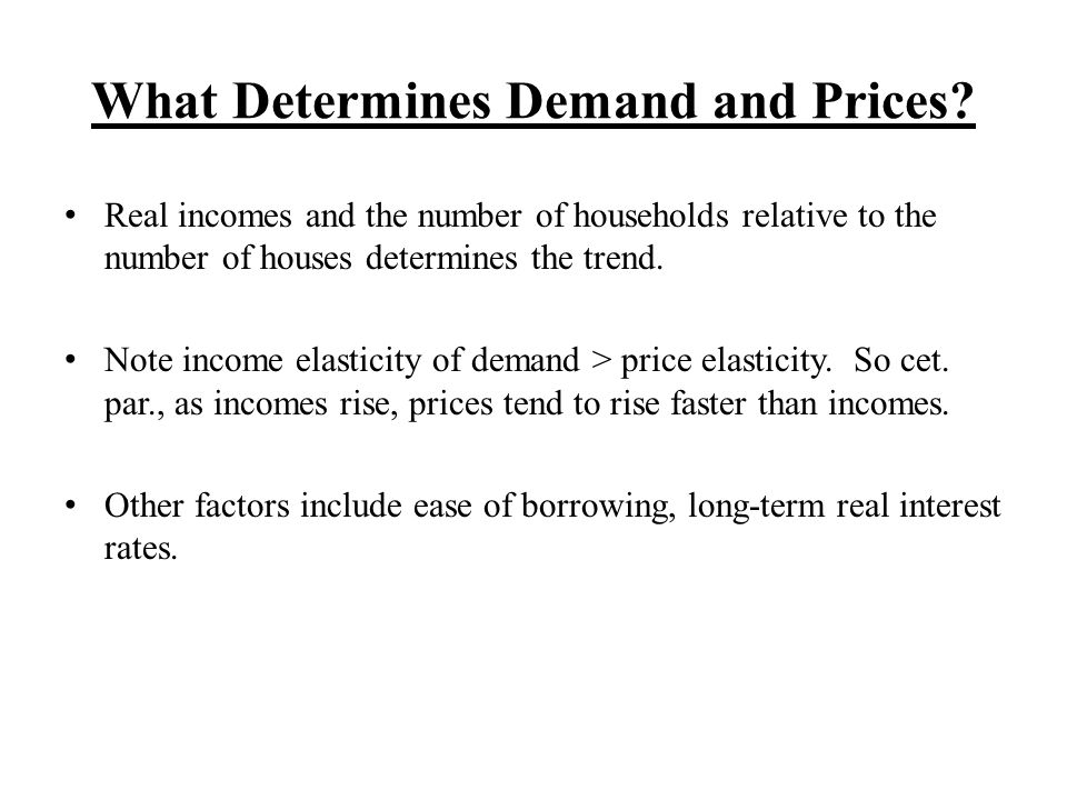 What Determines Demand and Prices? Real incomes and the number of households relative to the number of houses determines the trend. Note income elasti
