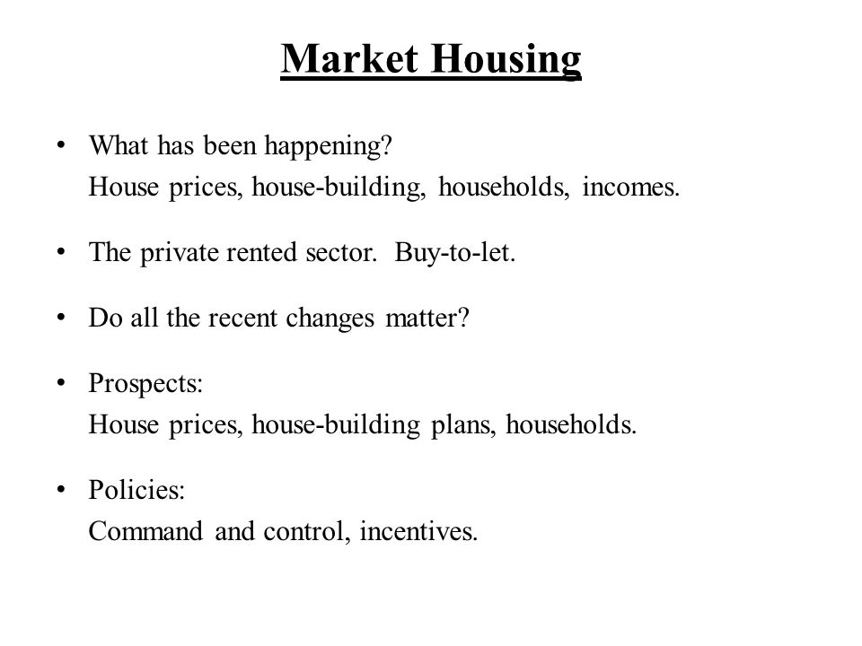Market Housing What has been happening? House prices, house-building, households, incomes. The private rented sector. Buy-to-let. Do all the recent ch