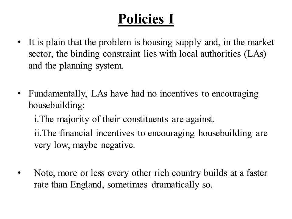 Policies I It is plain that the problem is housing supply and, in the market sector, the binding constraint lies with local authorities (LAs) and the