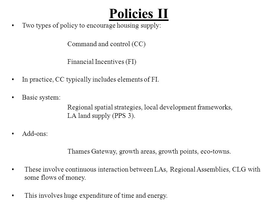 Policies II Two types of policy to encourage housing supply: Command and control (CC) Financial Incentives (FI) In practice, CC typically includes ele