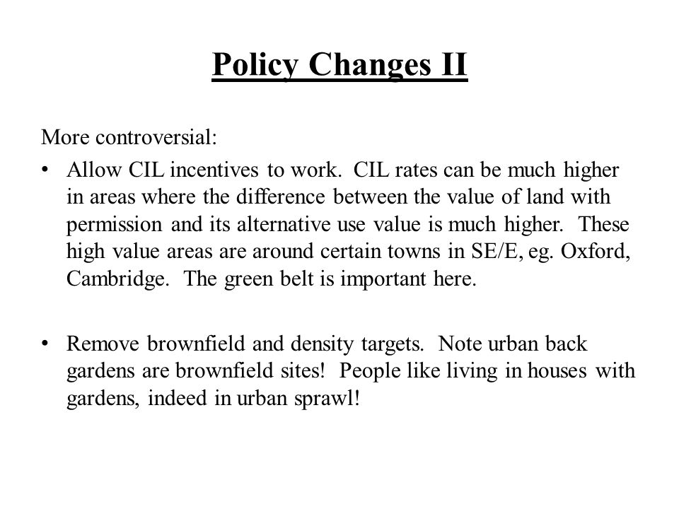 Policy Changes II More controversial: Allow CIL incentives to work. CIL rates can be much higher in areas where the difference between the value of la