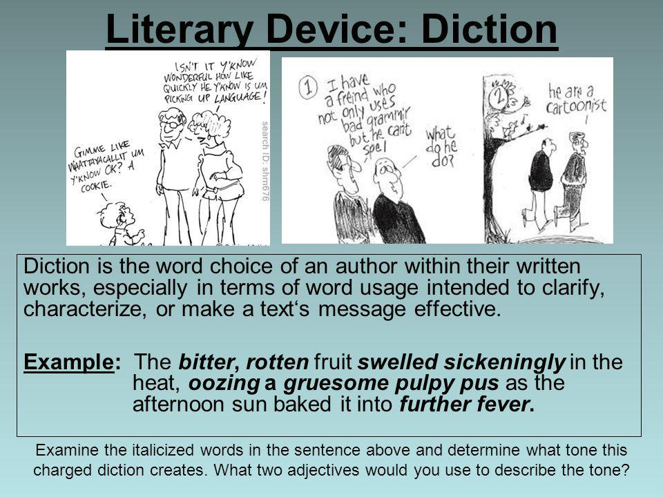Literary Device: Diction Diction is the word choice of an author within their written works, especially in terms of word usage intended to clarify, ch