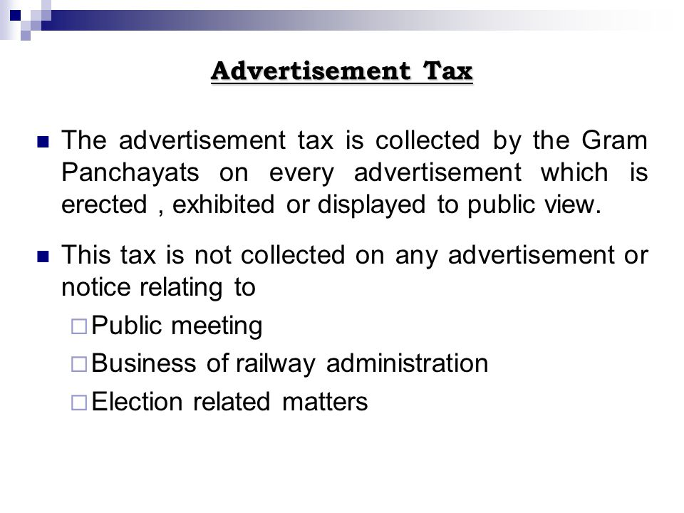 Advertisement Tax The advertisement tax is collected by the Gram Panchayats on every advertisement which is erected, exhibited or displayed to public